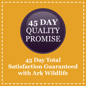 45 Day Total Satisfaction Guaranteed with Ark Wildlife